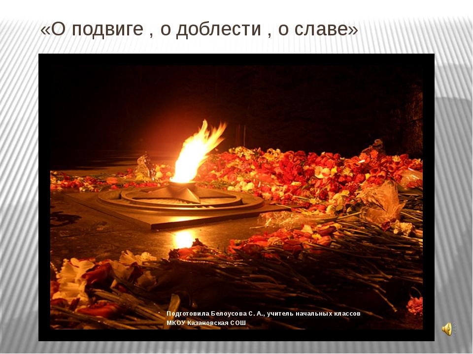 «О подвиге , о доблести , о славе» Подготовила Белоусова С. А., учитель начал...