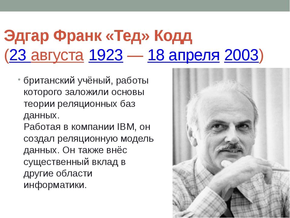 Эдгар Франк «Тед» Кодд (23 августа1923—18 апреля2003) британский учёный...