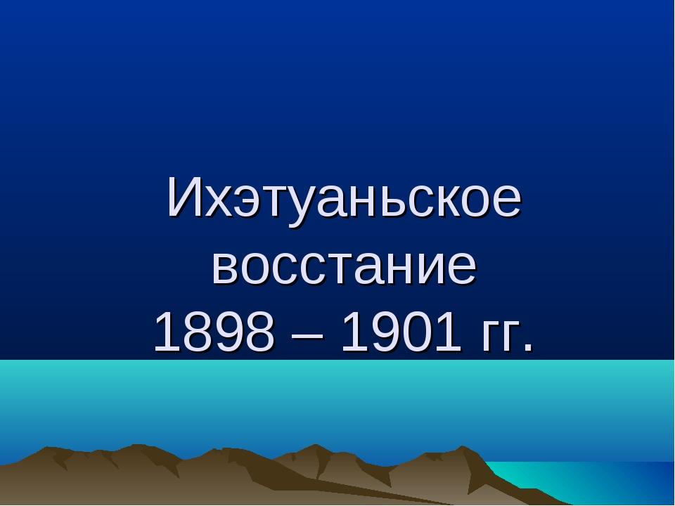 Ихэтуаньское восстание 1898 – 1901 гг.