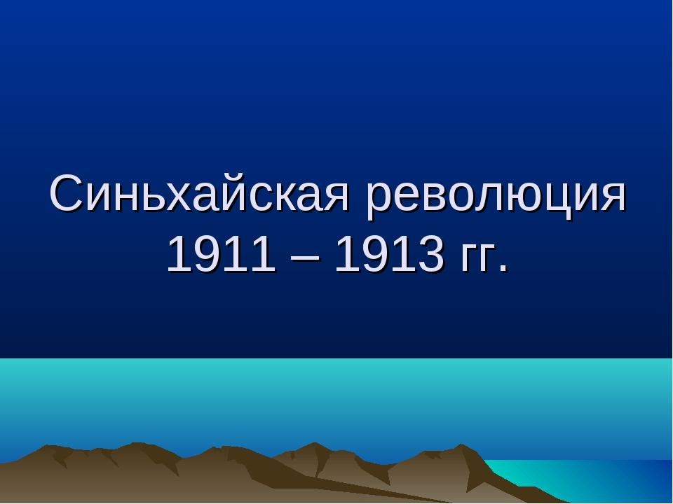 Синьхайская революция 1911 – 1913 гг.