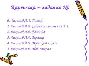 Карточка – задание №3 6. Лиханов А.А. Никто 1. Лиханов А.А. Собрание сочинени