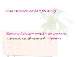Что означает слово КАТАЛОГ? Каталог библиотечный – (от греческого «собрание»