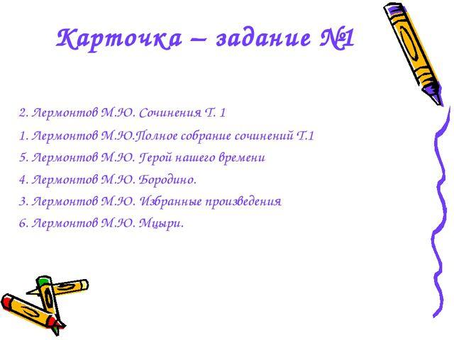Карточка – задание №1 2. Лермонтов М.Ю. Сочинения Т. 1 1. Лермонтов М.Ю.Полно...
