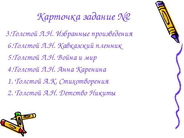 Карточка задание №2 3.Толстой Л.Н. Избранные произведения 6.Толстой Л.Н. Кавк...