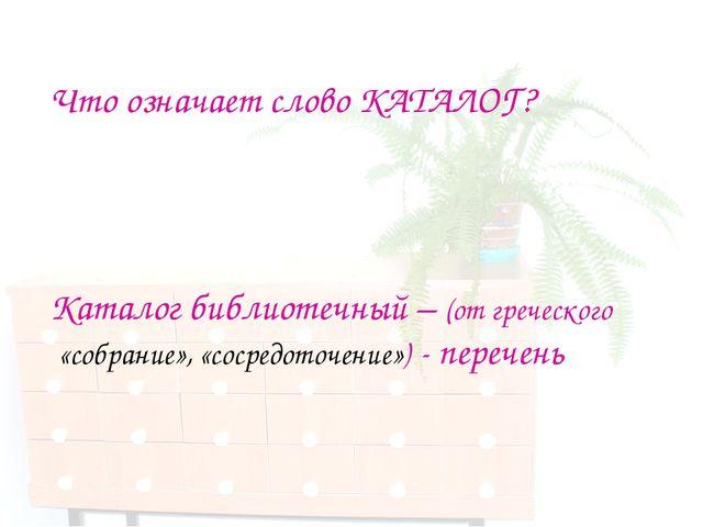 Что означает слово КАТАЛОГ? Каталог библиотечный – (от греческого «собрание»...