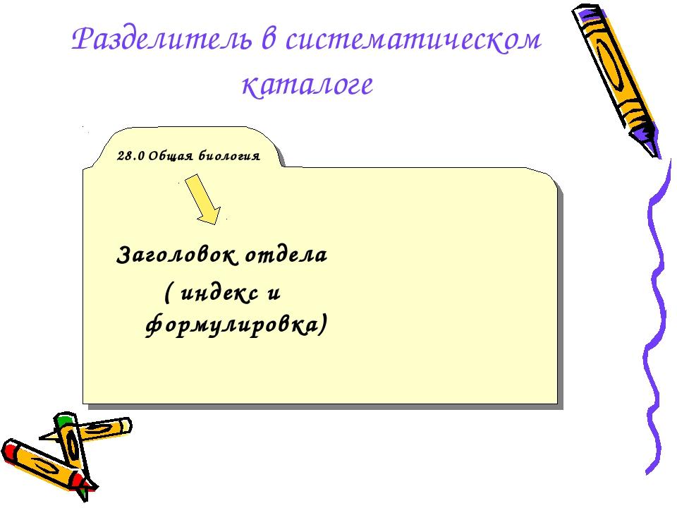Разделитель в систематическом каталоге 28.0 Общая биология Заголовок отдела (...