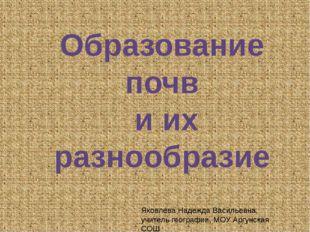 Образование почв и их разнообразие Яковлева Надежда Васильевна, учитель геог