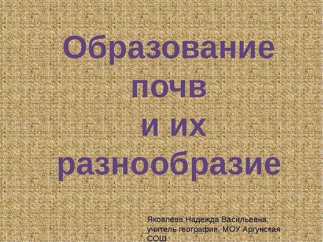 Образование почв и их разнообразие Яковлева Надежда Васильевна, учитель геог...