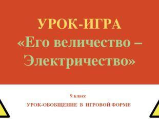 УРОК-ИГРА «Его величество – Электричество» 9 класс УРОК-ОБОБЩЕНИЕ В ИГРОВОЙ Ф
