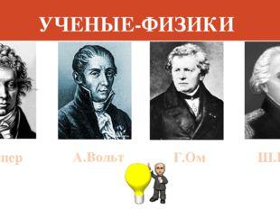 УЧЕНЫЕ-ФИЗИКИ М.Ампер А.Вольт Г.Ом Ш.Кулон