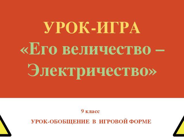 УРОК-ИГРА «Его величество – Электричество» 9 класс УРОК-ОБОБЩЕНИЕ В ИГРОВОЙ Ф...