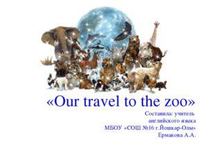 «Our travel to the zoo» Составила: учитель английского языка МБОУ «СОШ №16 г.