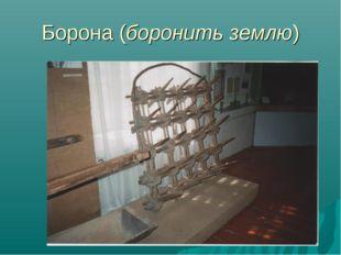 Борона (боронить землю) Семёнова Н.В.