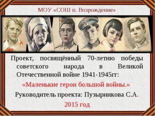 МОУ «СОШ п. Возрождение» Проект, посвящённый 70-летию победы советского народ