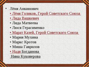 Лёня Анкинович • Лёня Голиков, Герой Советского Союза • Лида Вашкевич • Лид