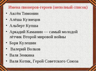 Имена пионеров-героев (неполный список) Аксён Тимонин Алёша Кузнецов Альберт