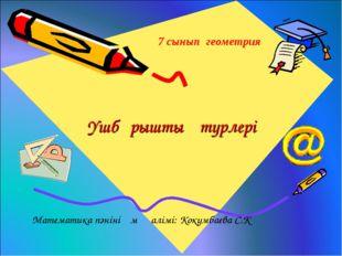 Үшбұрыштың түрлері 7 сынып геометрия Математика пәнінің мұғалімі: Кокумбаева
