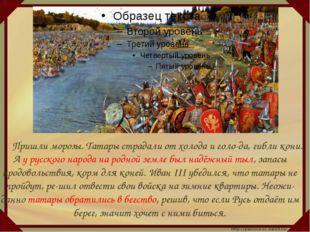 Пришли морозы. Татары страдали от холода и голо-да, гибли кони. А у русског