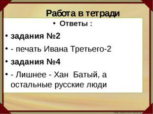 Работа в тетради Ответы : задания №2 - печать Ивана Третьего-2 задания №4 -