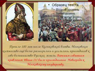 Прошло 100 лет после Куликовской битвы. Московское княжество ещё более расш
