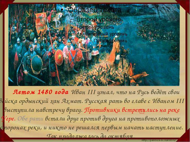 Летом 1480 года Иван III узнал, что на Русь ведёт свои войска ордынский хан...