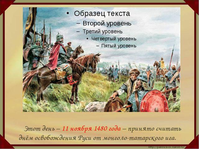 Этот день – 11 ноября 1480 года – принято считать днём освобождения Руси от...