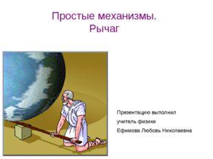 Простые механизмы. Рычаг Презентацию выполнил учитель физики Ефимова Любовь Н