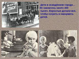 Дети в осаждённом городе… Их оказалось около 400 тысяч. Взрослые делали всё,