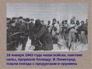 18 января 1943 года наши войска, накопив силы, прорвали блокаду. В Ленинград