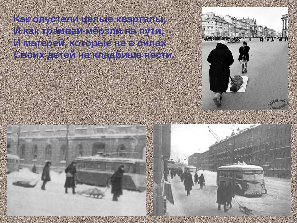 Как опустели целые кварталы, И как трамваи мёрзли на пути, И матерей, которые...