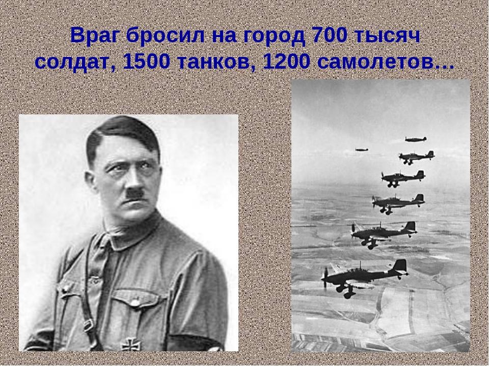 Враг бросил на город 700 тысяч солдат, 1500 танков, 1200 самолетов…