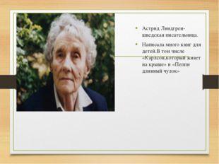 Астрид Линдгрен- шведская писательница. Написала много книг для детей.В том ч