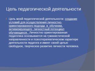 Цель педагогической деятельности Цель моей педагогической деятельности: созда