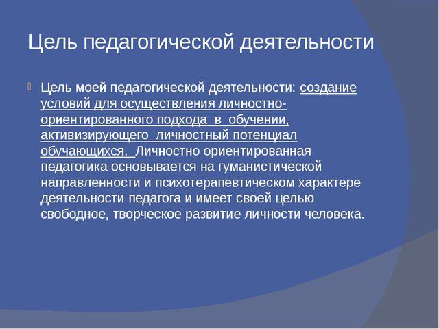 Цель педагогической деятельности Цель моей педагогической деятельности: созда...
