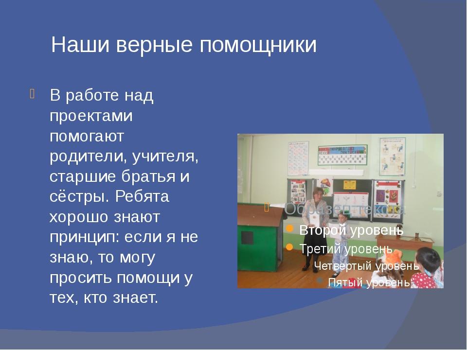 Наши верные помощники В работе над проектами помогают родители, учителя, ста...