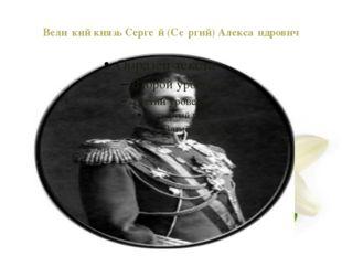 Вели́кий князь Серге́й (Се́ргий) Алекса́ндрович