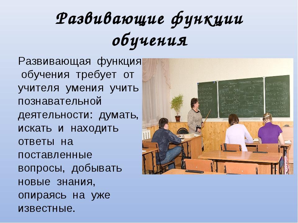 Развивающие функции обучения Развивающая функция обучения требует от учителя...