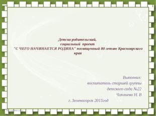 """Детско родительский, социальный проект """"С ЧЕГО НАЧИНАЕТСЯ РОДИНА"""" посвященный"""