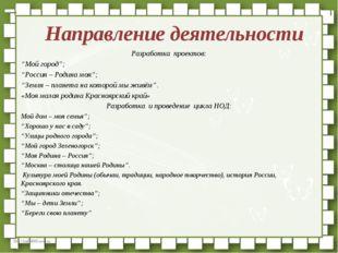 """Направление деятельности Разработка проектов: """"Мой город""""; """"Россия – Родина"""