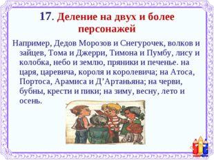 17. Деление на двух и более персонажей Например, Дедов Морозов и Снегурочек,