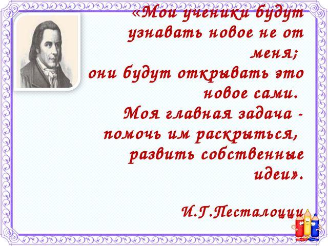 «Мои ученики будут узнавать новое не от меня; они будут открывать это новое с...