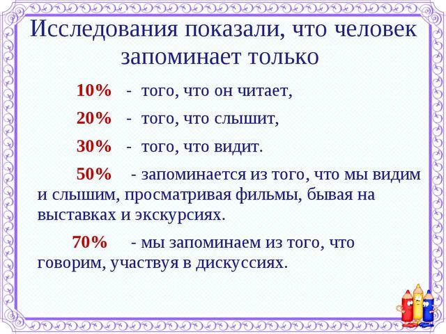 Исследования показали, что человек запоминает только 10% - того, что он чит...