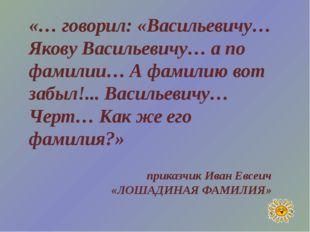 «… говорил: «Васильевичу… Якову Васильевичу… а по фамилии… А фамилию вот забы