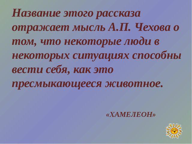 Название этого рассказа отражает мысль А.П. Чехова о том, что некоторые люди...