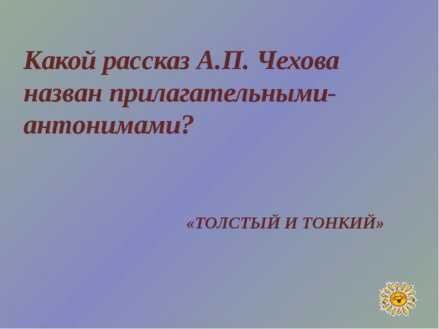 Какой рассказ А.П. Чехова назван прилагательными-антонимами? «ТОЛСТЫЙ И ТОНКИЙ»