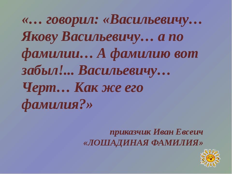 «… говорил: «Васильевичу… Якову Васильевичу… а по фамилии… А фамилию вот забы...