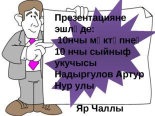 Презентацияне эшләде: 10нчы мәктәпнең 10 нчы сыйныф укучысы Надыргулов Артур