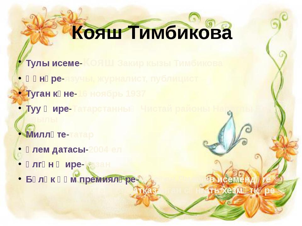 Кояш Тимбикова Тулы исеме-Кояш Закир кызы Тимбикова Һөнәре-язучы, журналист,...