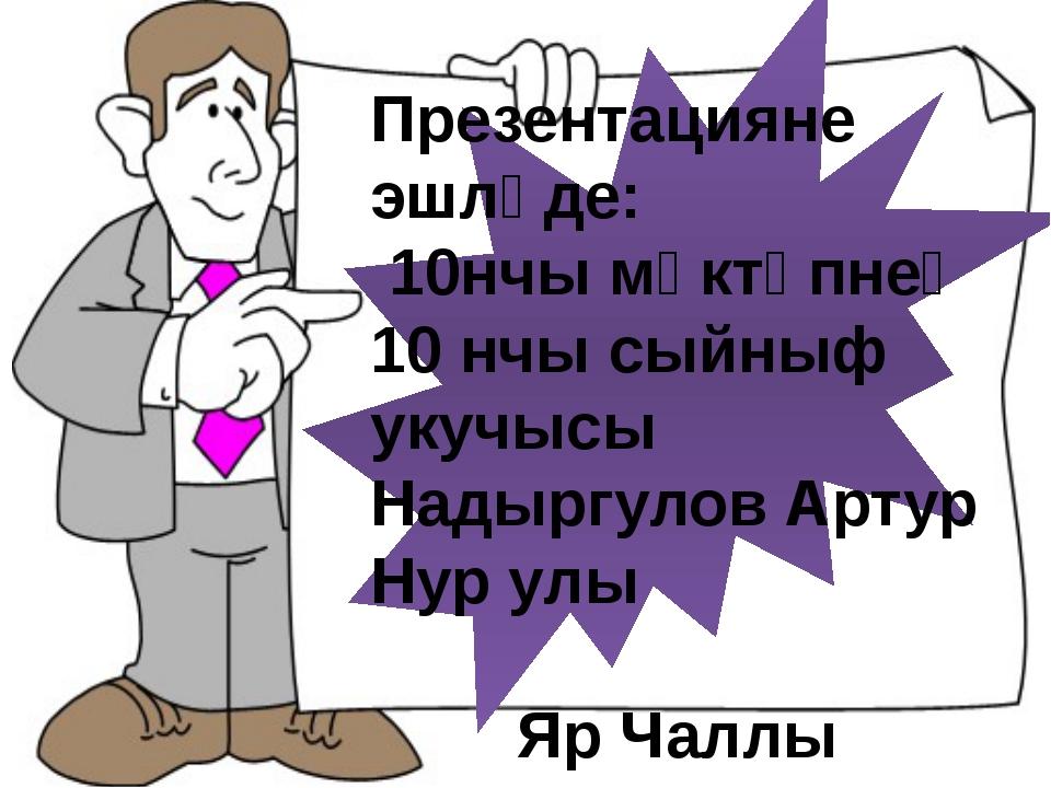 Презентацияне эшләде: 10нчы мәктәпнең 10 нчы сыйныф укучысы Надыргулов Артур...