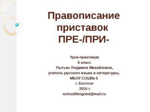Правописание приставок ПРЕ-/ПРИ- Урок-практикум 6 класс Пытько Людмила Михайл